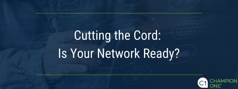 Cutting the cord: Is your network ready?