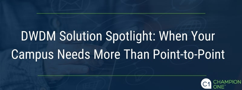 DWDM Solution Spotlight: When Your Campus Needs More Than Point-to-Point from Champion ONE