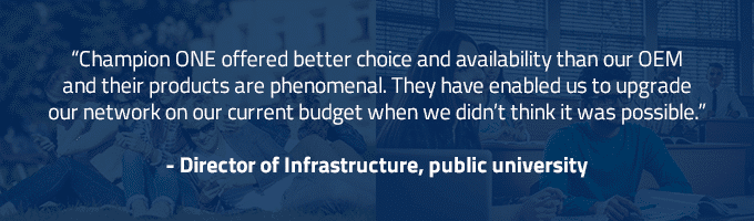 Champion ONE offered better choice and availability than our OEM and their products are phenomenal. They have enabled us to upgrade our network on our current budget when we didn't think it was possible. Director of Infrastructure, public university