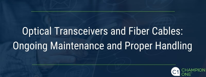 Optical Transceivers and Fiber Cables: Ongoing Maintenance and Proper Handling