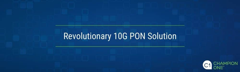 Champion ONE and Tibit: A Revolutionary 10G PON Solution
