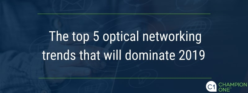 The top 5 optical networking trends that will dominate 2019
