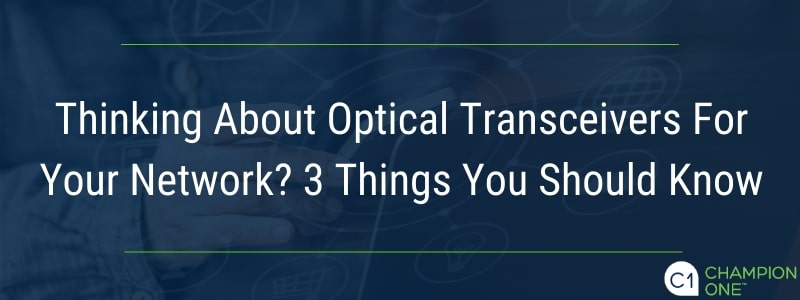 Thinking About Optical Transceivers For Your Network? 3 Things You Should Know